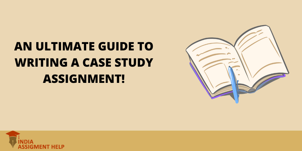 An Ultimate Guide to Writing a Case Study Assignment!